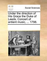 Under the Direction of His Grace the Duke of Leeds. Concert of Antient Music, ... 1798