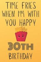 Time Fries When I'm With You Happy 30thBirthday: Funny 30th Birthday Gift Fries pun Journal / Notebook / Diary (6 x 9 - 110 Blank Lined Pages)