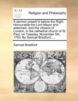 A Sermon Preach'd Before the Right Honourable the Lord Mayor and Aldermen, and the Citizens of London, in the Cathedral Church of St. Paul, on Tuesday, November 5th, 1700. by Samuel Bradford, ...