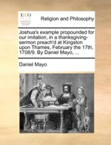 Joshua's Example Propounded for Our Imitation, in a Thanksgiving-Sermon Preach'd at Kingston Upon Thames, February the 17th, 1708/9. by Daniel Mayo, ...