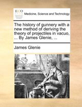 The History of Gunnery with a New Method of Deriving the Theory of Projectiles in Vacuo, ... by James Glenie, ...