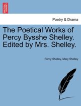 The Poetical Works of Percy Bysshe Shelley. Edited by Mrs. Shelley.