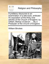A Prefatory Discourse to an Examination of a Late Book, Entituled an Exposition of the Thirty Nine Articles of the Church of England, by Gilbert, Bishop of Sarum. ... by a Presbyter of the Church of England