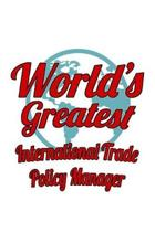 World's Greatest International Trade Policy Manager: Funny International Trade Policy Manager Notebook, International Trade Policy Managing/Organizer