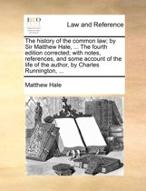 The History of the Common Law; By Sir Matthew Hale, ... the Fourth Edition Corrected; With Notes, References, and Some Account of the Life of the Author, by Charles Runnington,