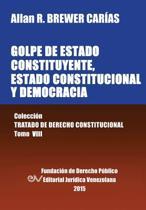 Golpe de Estado Constituyente, Estado Constitucional Y Democracia. Colecci n Tratado de Derecho Constitucional, Tomo VIII