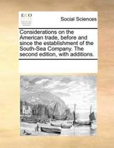 Considerations on the American Trade, Before and Since the Establishment of the South-Sea Company. the Second Edition, with Additions