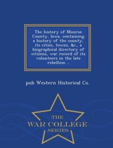 The History of Monroe County, Iowa, Containing a History of the County, Its Cities, Towns, &C., a Biographical Directory of Citizens, War Record of Its Volunteers in the Late Rebellion .. - War College Series