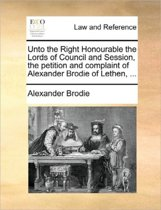 Unto the Right Honourable the Lords of Council and Session, the Petition and Complaint of Alexander Brodie of Lethen, ...