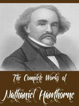 The Complete Works of Nathaniel Hawthorne (69 Complete Works Including A Wonder Book, Twice Told Tales, The Scarlet Letter, The House of Seven Gables, Tanglewood Tales, Main Street And More)