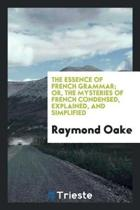 The Essence of French Grammar; Or, the Mysteries of French Condensed, Explained, and Simplified