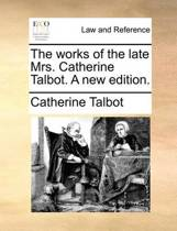 The Works of the Late Mrs. Catherine Talbot. a New Edition