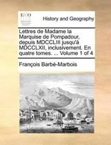 Lettres de Madame La Marquise de Pompadour, Depuis MDCCLIII Jusqu'a MDCCLXII, Inclusivement. En Quatre Tomes. ... Volume 1 of 4