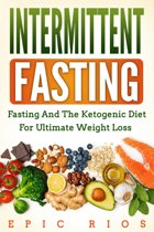 Intermittent Fasting: Fasting and the Ketogenic Diet for Ultimate Weight Loss