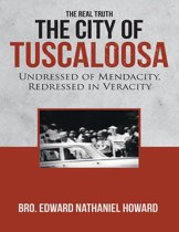 The City of Tuscaloosa: The Real Truth: Undressed of Mendacity, Redressed In Veracity