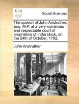 The Speech of John Anstruther, Esq. M.P. at a Very Numerous and Respectable Court of Proprietors of India Stock, on the 24th of October, 1782.