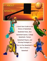 About Basketball: A Quick Start Guide on the History of Basketball, Basketball Rules, Best Basketball Quotes, College Basketball, Famous Basketball Players, and Winning Strategies on How to Play Basketball & How to Shoot a Basketball