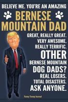 Funny Trump Journal - Believe Me. You're An Amazing Bernese Mountain Dad Great, Really Great. Other Bernese Mountain Dog Dads? Total Disasters. Ask Anyone.