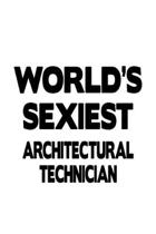 World's Sexiest Architectural Technician: Best Architectural Technician Notebook, Journal Gift, Diary, Doodle Gift or Notebook - 6 x 9 Compact Size- 1