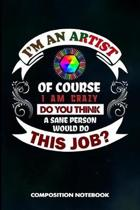 I Am an Artist of Course I Am Crazy Do You Think a Sane Person Would Do This Job