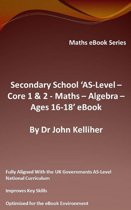 "Secondary School ""AS-Level: Core 1 & 2 - Maths –Algebra – Ages 16-18' eBook"