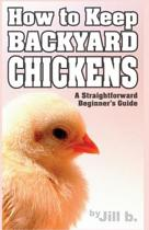 How to Keep Backyard Chickens - A Straightforward Beginner's Guide