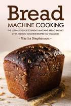 Bread Machine Cooking - The Ultimate Guide to Bread Machine Bread Baking