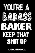 You're A Badass Baker Keep That Shit Up: Blank Lined Journal To Write in - Funny Gifts For Baker