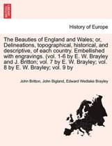 The Beauties of England and Wales; Delineations, Topographical, Historical, and Descriptive, of Each Country. Embellished with Engravings. (Vol. 1-6 by E. W. Brayley and J. Britton; Vol. 7 by E. W. Brayley; Vol. 8 by E. W. Brayley; Vol. 9 by Vol. VIII.