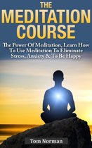 Meditation Course: The Power Of Meditation, Learn How To Use Meditation To Eliminate Stress, Anxiety & To Be Happy