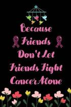 Because Friends don't let Friends Fight Cancer Alone: Cancer Blank lined Notebooks, Journals For Cancer Patients, I'm Kicking Cancer Ass Book, Cancer