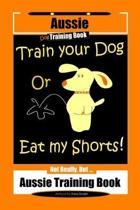 Aussie Dog Training Book Train Your Dog or Eat My Shorts Not Really But... Aussie Training Book