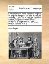 Le Dictionnaire Royal Francois-Anglois Et Anglois-Francois; Tire Des Meilleurs Auteurs, ... Par Mr. A. Boyer. Nouvelle Edition, Soigneusement Revue, Corrigee, & Augmentee .. Par J.C. Prieur. Volume 1 of 2