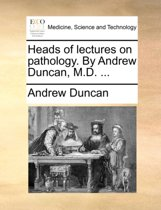 Heads of Lectures on Pathology. by Andrew Duncan, M.D.