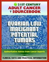 21st Century Adult Cancer Sourcebook: Ovarian Low Malignant Potential Tumors - Clinical Data for Patients, Families, and Physicians