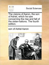 The Visions of Aaron, the Son of Adriel, Which He Saw Concerning the Rise and Fall of the Sister-Nations. the Fourth Edition.