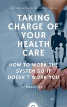 Taking Charge of Your Health Care: How to Work the System So It Doesn't Work You