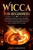 Wicca for Beginners: The Ultimate Guide to Wiccan Rituals, Beliefs, Tools, and Spells. A Book for Solitary Practitioners and Witches to Get