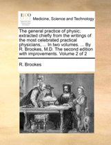 The General Practice of Physic; Extracted Chiefly from the Writings of the Most Celebrated Practical Physicians, ... in Two Volumes. ... by R. Brookes, M.D. the Second Edition with Improvements. Volume 2 of 2