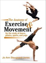 The Anatomy Of Exercise And Movement For The Study Of Dance, Pilates, Sports, And Yoga