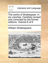The Works of Shakespear. in Six Volumes. Carefully Revised and Corrected by the Former Editions. Volume 6 of 6