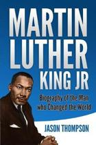 Martin Luther King Jr: Biography of the Man who Changed the World
