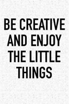 Be Creative and Enjoy the Little Things