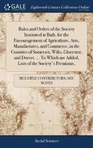 Rules and Orders of the Society Instituted at Bath, for the Encouragement of Agriculture, Arts, Manufactures, and Commerce, in the Counties of Somerset, Wilts, Glocester, and Dorset. ... to Which Are Added, Lists of the Society's Premiums,