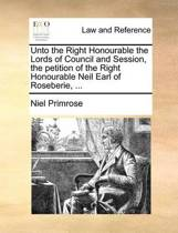 Unto the Right Honourable the Lords of Council and Session, the Petition of the Right Honourable Neil Earl of Roseberie, ...