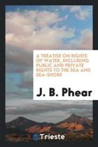 A Treatise on Rights of Water, Including Public and Private Rights to the Sea and Sea-Shore