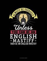 Always Be Yourself Unless You Can Be an English Mastiff Then Be an English Mastiff