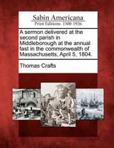 A Sermon Delivered at the Second Parish in Middleborough at the Annual Fast in the Commonwealth of Massachusetts, April 5, 1804.