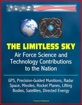 The Limitless Sky: Air Force Science and Technology Contributions to the Nation - GPS, Precision-Guided Munitions, Radar, Space, Missiles, Rocket Planes, Lifting Bodies, Satellites, Directed Energy