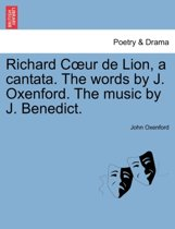 Richard Coeur de Lion, a Cantata. the Words by J. Oxenford. the Music by J. Benedict.